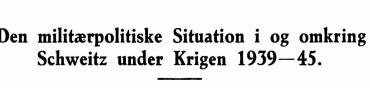 Den militærpolitiske Situation i og omkring Schweitz under Krigen 1939—45